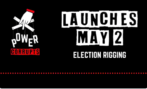 Power Corrupts: Election Rigging. Launches May 2, 2019.